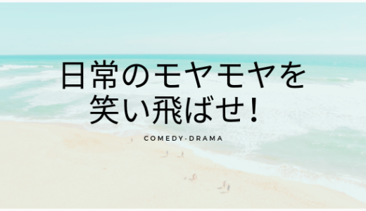 日常のモヤモヤは笑ってごまかせ!【コメディ系ドラマ】まとめ!